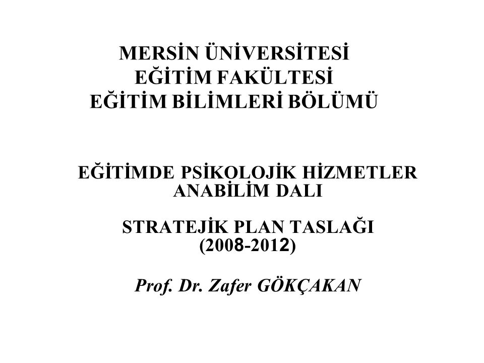 MERSİN ÜNİVERSİTESİ EĞİTİM FAKÜLTESİ EĞİTİM BİLİMLERİ BÖLÜMÜ EĞİTİMDE PSİKOLOJİK HİZMETLER ANABİLİM DALI STRATEJİK PLAN TASLAĞI (200 8 -201 2 ) Prof.