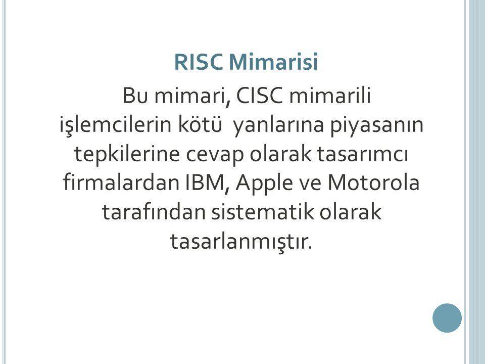 RISC Mimarisi Bu mimari, CISC mimarili işlemcilerin kötü yanlarına piyasanın tepkilerine cevap olarak tasarımcı firmalardan IBM, Apple ve Motorola tarafından sistematik olarak tasarlanmıştır.