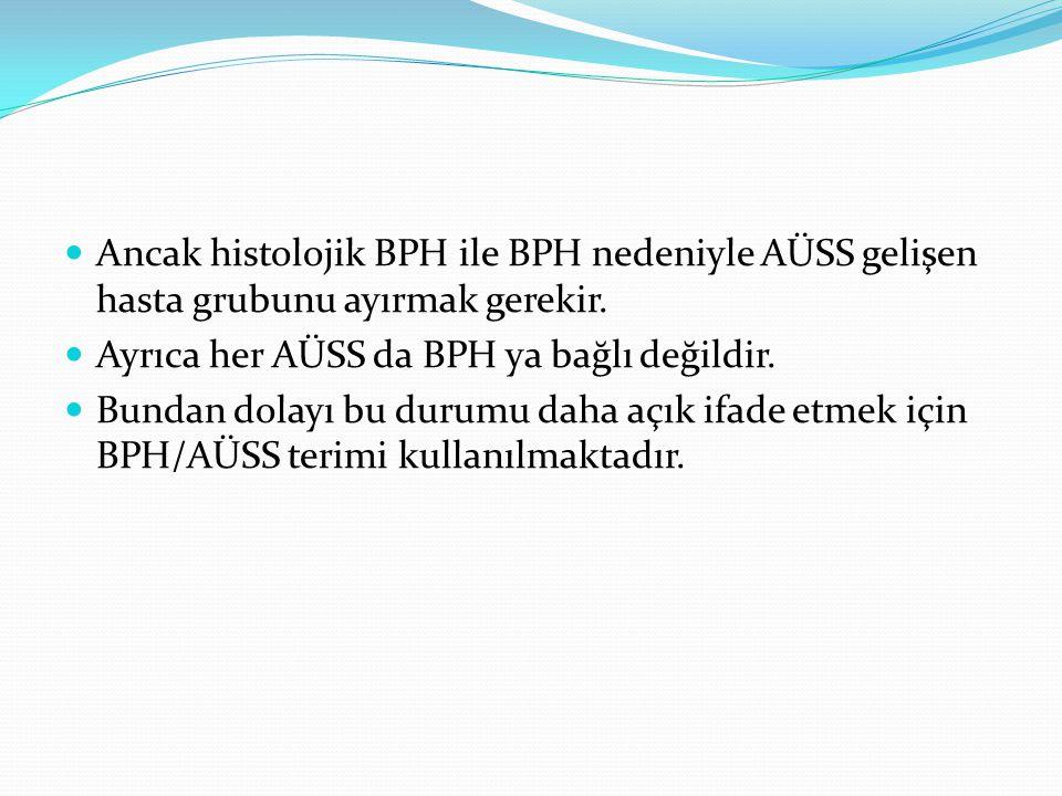 Ancak histolojik BPH ile BPH nedeniyle AÜSS gelişen hasta grubunu ayırmak gerekir. Ayrıca her AÜSS da BPH ya bağlı değildir. Bundan dolayı bu durumu d