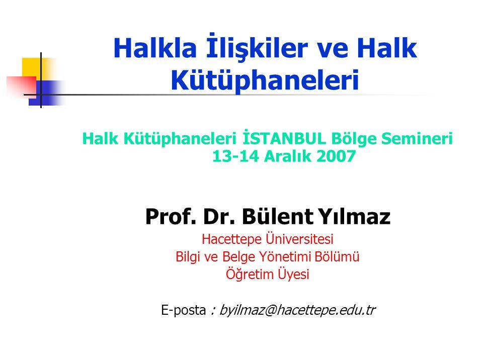 Halkla İlişkiler ve Halk Kütüphaneleri Halk Kütüphaneleri İSTANBUL Bölge Semineri 13-14 Aralık 2007 Prof. Dr. Bülent Yılmaz Hacettepe Üniversitesi Bil