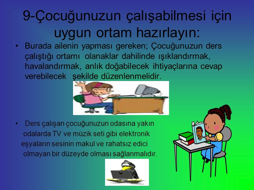 9-Çocuğunuzun çalışabilmesi için uygun ortam hazırlayın: Burada ailenin yapması gereken; Çocuğunuzun ders çalıştığı ortamı olanaklar dahilinde ışıklan