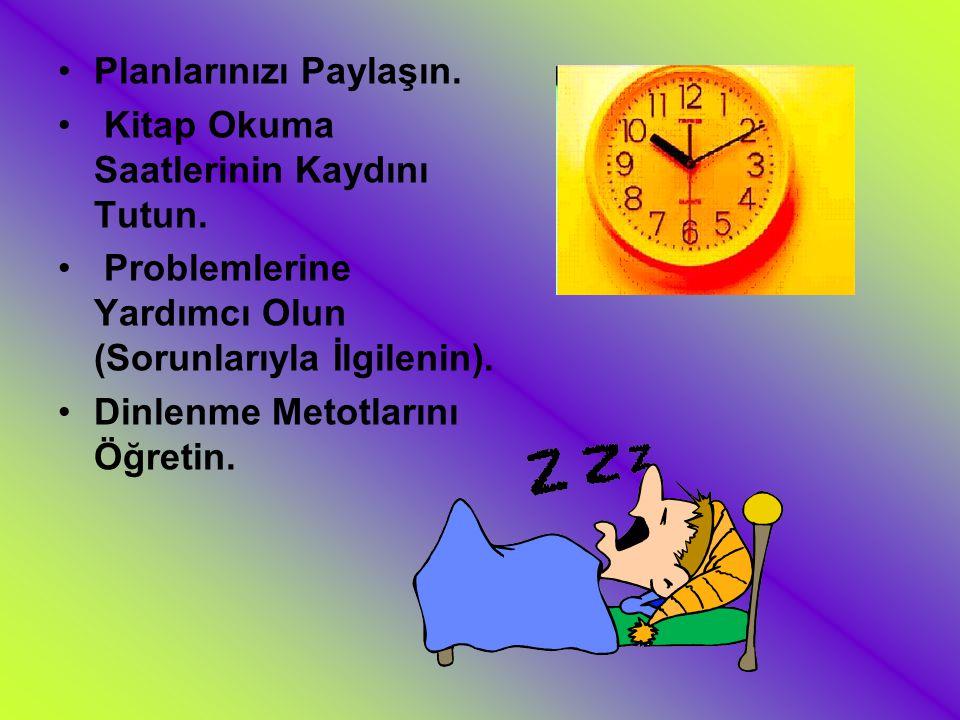 Planlarınızı Paylaşın. Kitap Okuma Saatlerinin Kaydını Tutun. Problemlerine Yardımcı Olun (Sorunlarıyla İlgilenin). Dinlenme Metotlarını Öğretin.