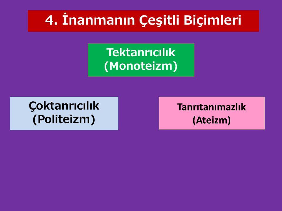 Tektanrıcılık (Monoteizm) Tanrıtanımazlık (Ateizm) Çoktanrıcılık (Politeizm) 4. İnanmanın Çeşitli Biçimleri
