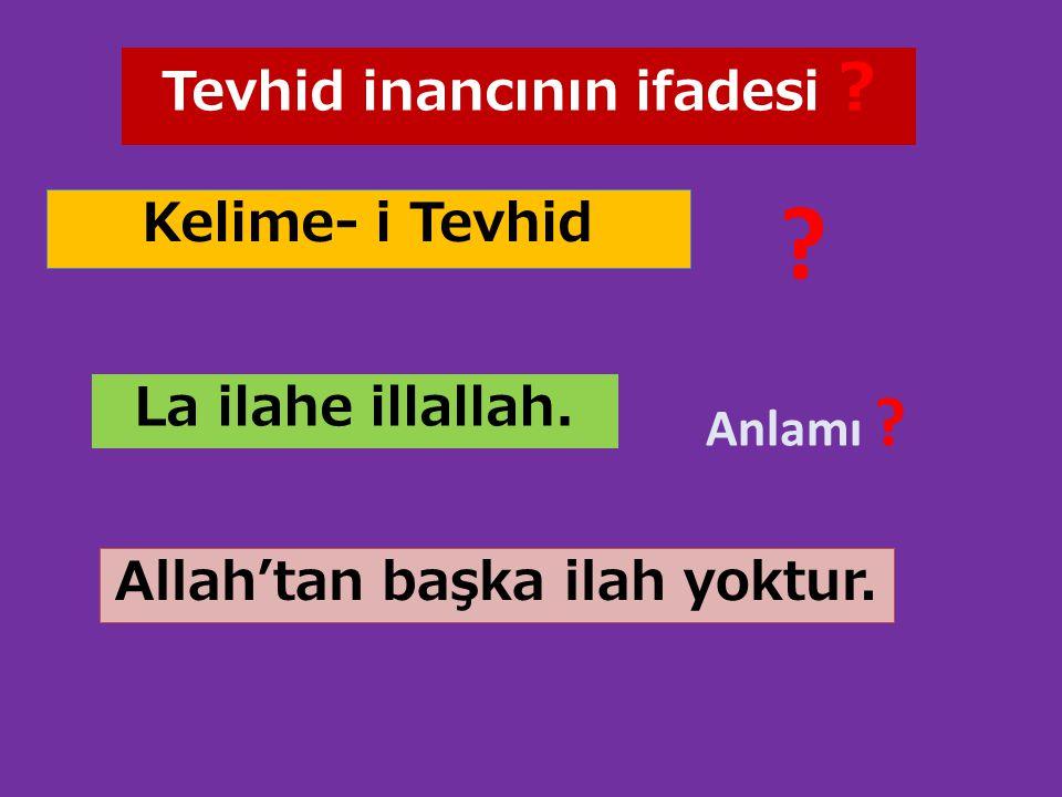 Kelime- i Tevhid Tevhid inancının ifadesi ? ? La ilahe illallah. Anlamı ? Allah'tan başka ilah yoktur.