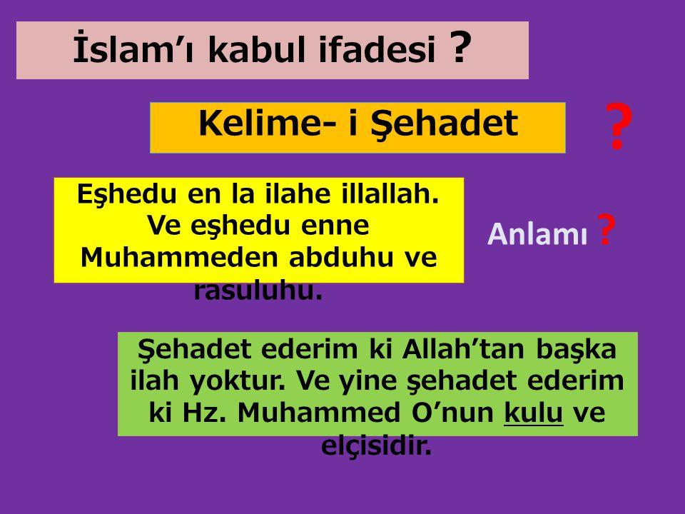 Kelime- i Şehadet İslam'ı kabul ifadesi ? ? Eşhedu en la ilahe illallah. Ve eşhedu enne Muhammeden abduhu ve rasuluhu. Anlamı ? Şehadet ederim ki Alla