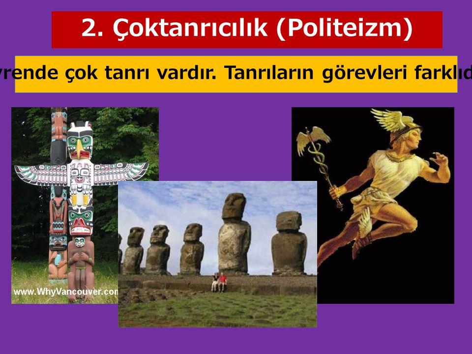 2. Çoktanrıcılık (Politeizm) Evrende çok tanrı vardır. Tanrıların görevleri farklıdır.