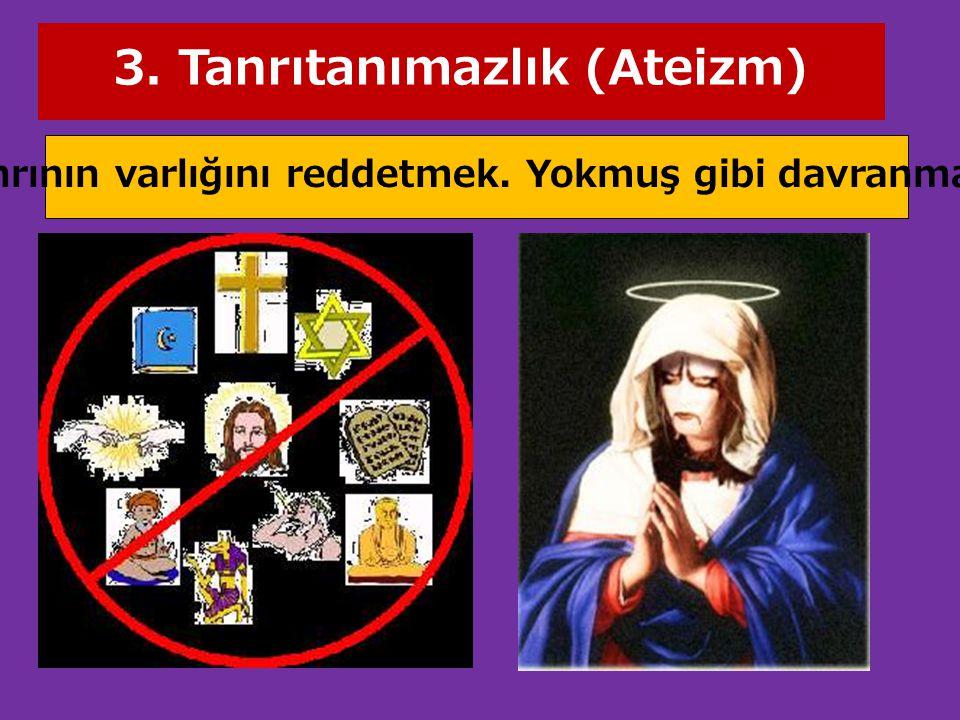 3. Tanrıtanımazlık (Ateizm) Tanrının varlığını reddetmek. Yokmuş gibi davranmak.