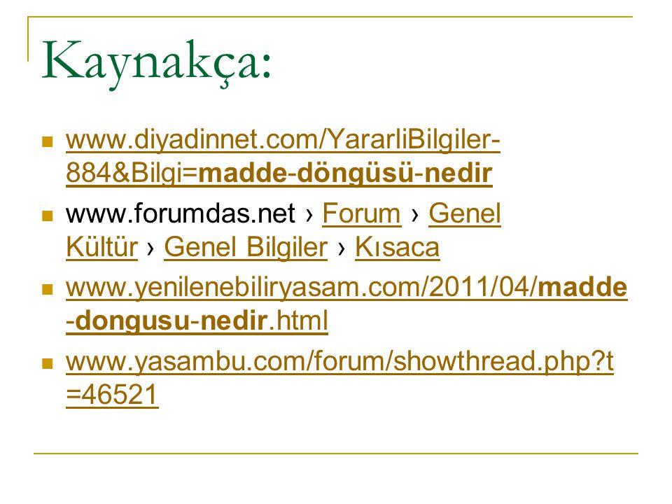 Kaynakça: www.diyadinnet.com/YararliBilgiler- 884&Bilgi=madde-döngüsü-nedir www.diyadinnet.com/YararliBilgiler- 884&Bilgi=madde-döngüsü-nedir www.foru
