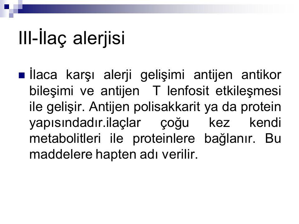 III-İlaç alerjisi İlaca karşı alerji gelişimi antijen antikor bileşimi ve antijen T lenfosit etkileşmesi ile gelişir. Antijen polisakkarit ya da prote