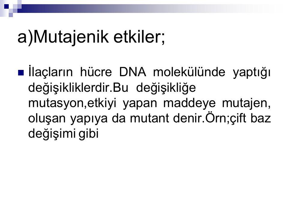 a)Mutajenik etkiler; İlaçların hücre DNA molekülünde yaptığı değişikliklerdir.Bu değişikliğe mutasyon,etkiyi yapan maddeye mutajen, oluşan yapıya da m