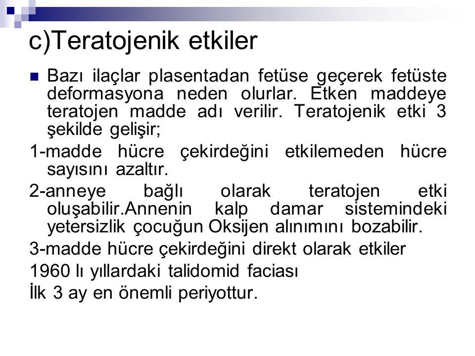 c)Teratojenik etkiler Bazı ilaçlar plasentadan fetüse geçerek fetüste deformasyona neden olurlar. Etken maddeye teratojen madde adı verilir. Teratojen