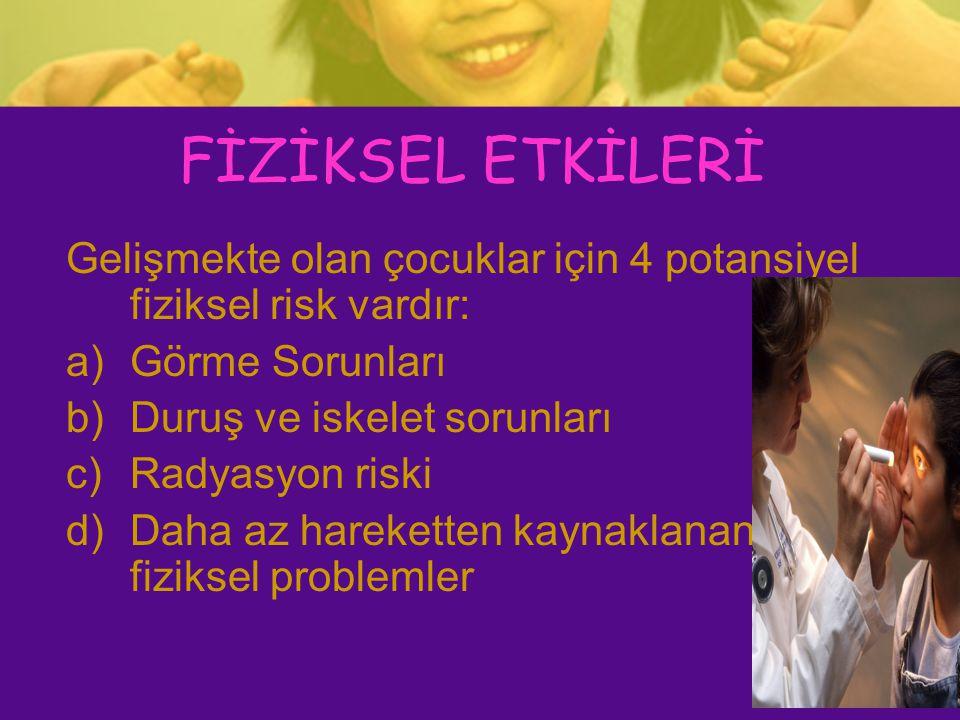 FİZİKSEL ETKİLERİ Gelişmekte olan çocuklar için 4 potansiyel fiziksel risk vardır: a)Görme Sorunları b)Duruş ve iskelet sorunları c)Radyasyon riski d)