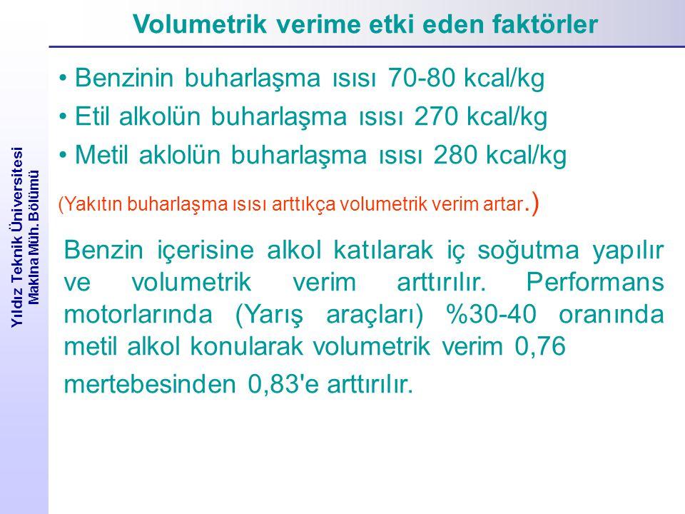 Volumetrik verime etki eden faktörler Yıldız Teknik Üniversitesi Makina Müh. Bölümü Benzinin buharlaşma ısısı 70-80 kcal/kg Etil alkolün buharlaşma ıs
