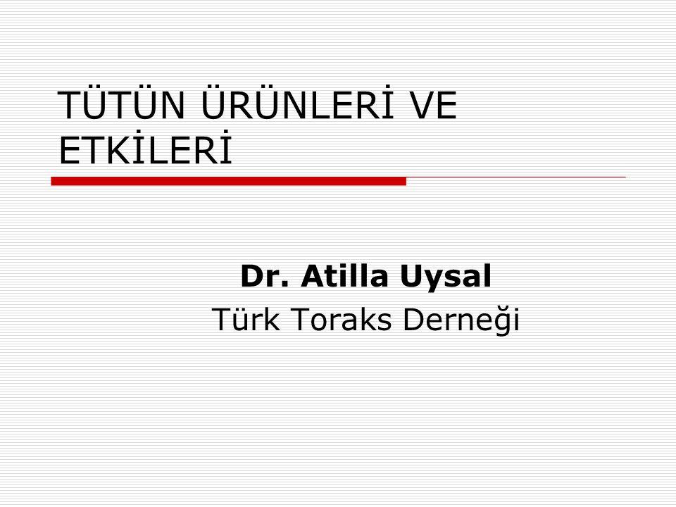 TÜTÜN ÜRÜNLERİ VE ETKİLERİ Dr. Atilla Uysal Türk Toraks Derneği
