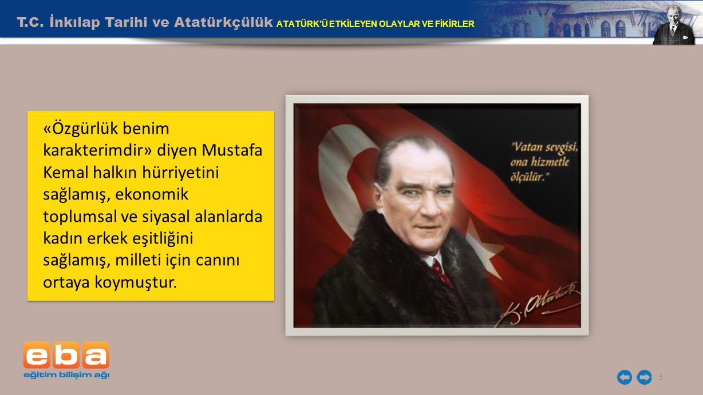 T.C. İnkılap Tarihi ve Atatürkçülük ATATÜRK'Ü ETKİLEYEN OLAYLAR VE FİKİRLER 3 «Özgürlük benim karakterimdir» diyen Mustafa Kemal halkın hürriyetini sa