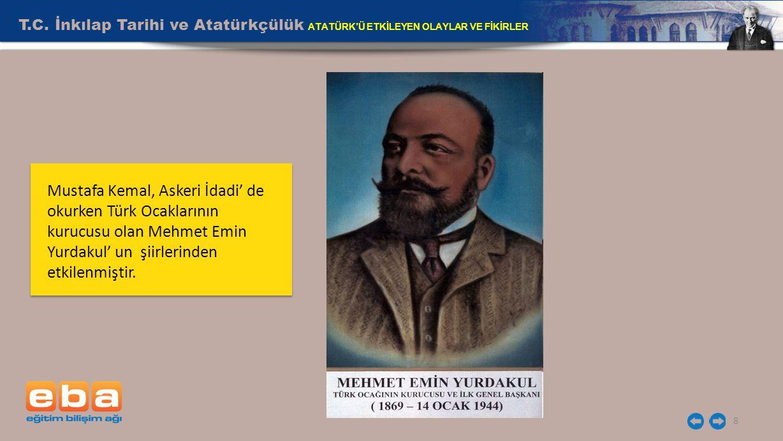 T.C. İnkılap Tarihi ve Atatürkçülük ATATÜRK'Ü ETKİLEYEN OLAYLAR VE FİKİRLER 8 Mustafa Kemal, Askeri İdadi' de okurken Türk Ocaklarının kurucusu olan M