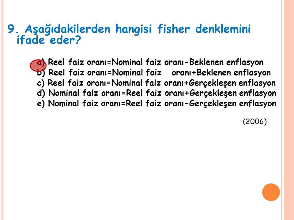 9. Aşağıdakilerden hangisi fisher denklemini ifade eder? a) Reel faiz oranı=Nominal faiz oranı-Beklenen enflasyon b) Reel faiz oranı=Nominal faiz oran