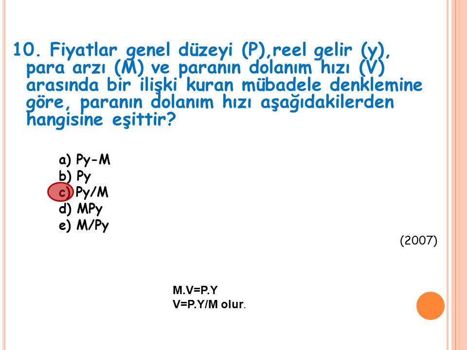 10. Fiyatlar genel düzeyi (P),reel gelir (y), para arzı (M) ve paranın dolanım hızı (V) arasında bir ilişki kuran mübadele denklemine göre, paranın do