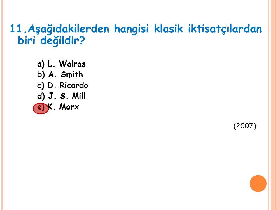 11.Aşağıdakilerden hangisi klasik iktisatçılardan biri değildir? a) L. Walras b) A. Smith c) D. Ricardo d) J. S. Mill e) K. Marx (2007)