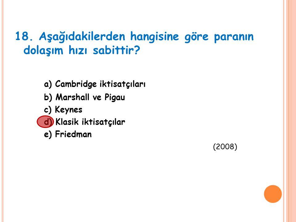 18. Aşağıdakilerden hangisine göre paranın dolaşım hızı sabittir? a) Cambridge iktisatçıları b) Marshall ve Pigau c) Keynes d) Klasik iktisatçılar e)
