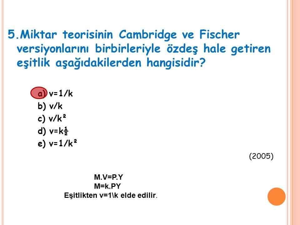 5.Miktar teorisinin Cambridge ve Fischer versiyonlarını birbirleriyle özdeş hale getiren eşitlik aşağıdakilerden hangisidir? a) v=1/k b) v/k c) v/k² d