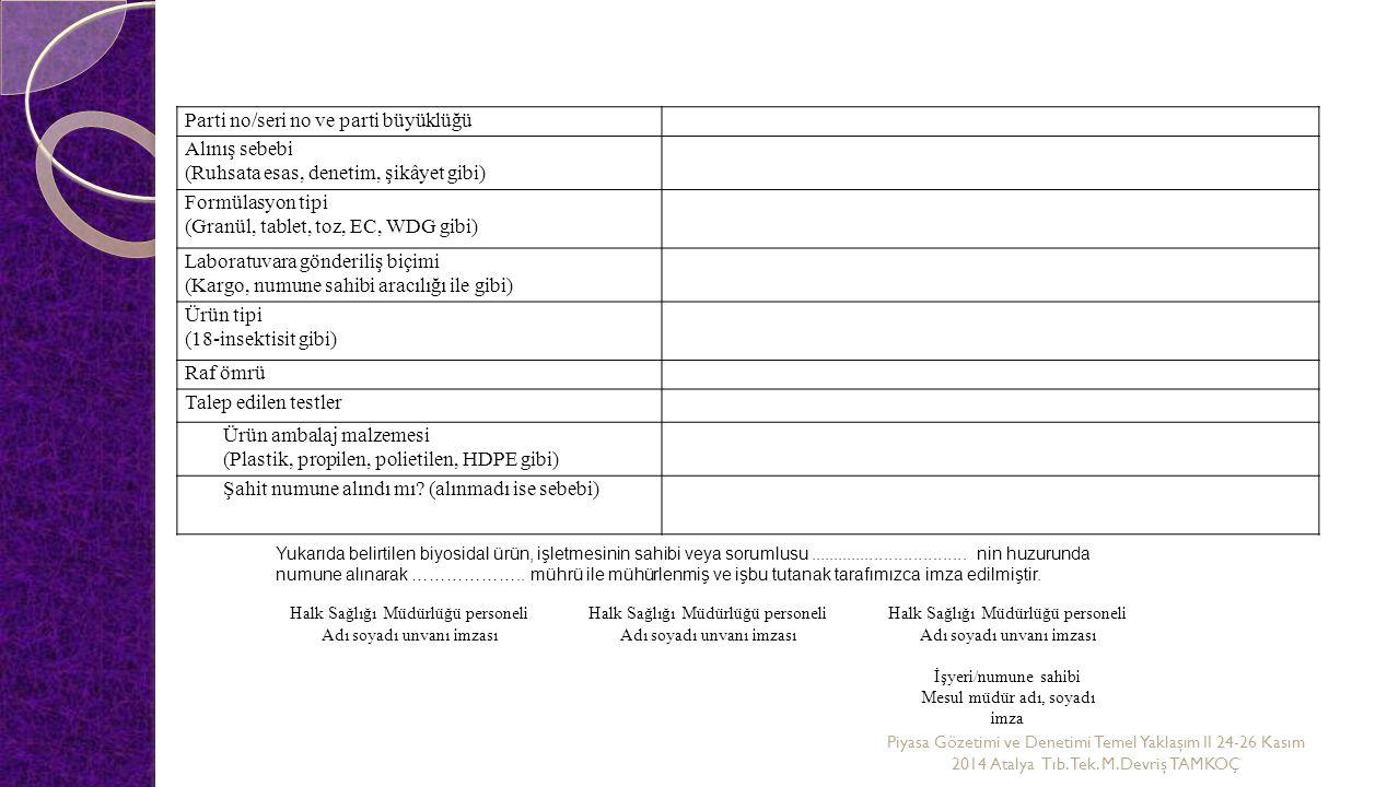 Parti no/seri no ve parti büyüklüğü Alınış sebebi (Ruhsata esas, denetim, şikâyet gibi) Formülasyon tipi (Granül, tablet, toz, EC, WDG gibi) Laboratuvara gönderiliş biçimi (Kargo, numune sahibi aracılığı ile gibi) Ürün tipi (18-insektisit gibi) Raf ömrü Talep edilen testler Ürün ambalaj malzemesi (Plastik, propilen, polietilen, HDPE gibi) Şahit numune alındı mı.