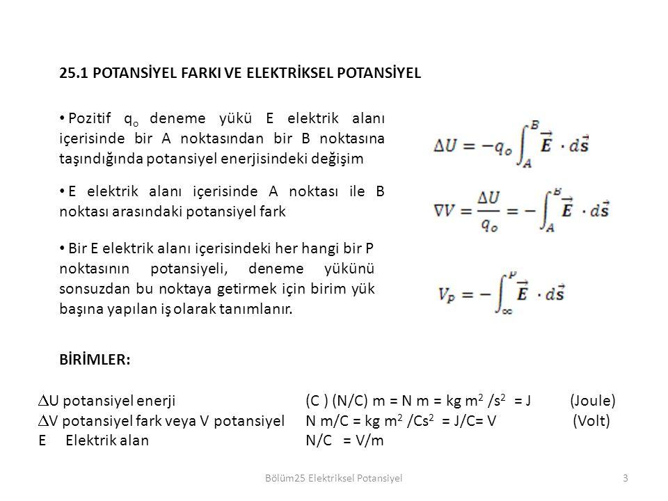 3 25.1 POTANSİYEL FARKI VE ELEKTRİKSEL POTANSİYEL Pozitif q o deneme yükü E elektrik alanı içerisinde bir A noktasından bir B noktasına taşındığında potansiyel enerjisindeki değişim E elektrik alanı içerisinde A noktası ile B noktası arasındaki potansiyel fark Bir E elektrik alanı içerisindeki her hangi bir P noktasının potansiyeli, deneme yükünü sonsuzdan bu noktaya getirmek için birim yük başına yapılan iş olarak tanımlanır.