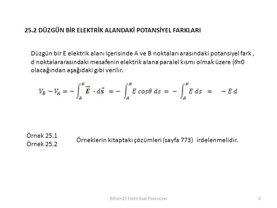 Bölüm25 Elektriksel Potansiyel4 25.2 DÜZGÜN BİR ELEKTRİK ALANDAKİ POTANSİYEL FARKLARI Düzgün bir E elektrik alanı içerisinde A ve B noktaları arasındaki potansiyel fark, d noktalararasındaki mesafenin elektrik alana paralel kısmı olmak üzere (  =0 olacağından aşağıdaki gibi verilir.