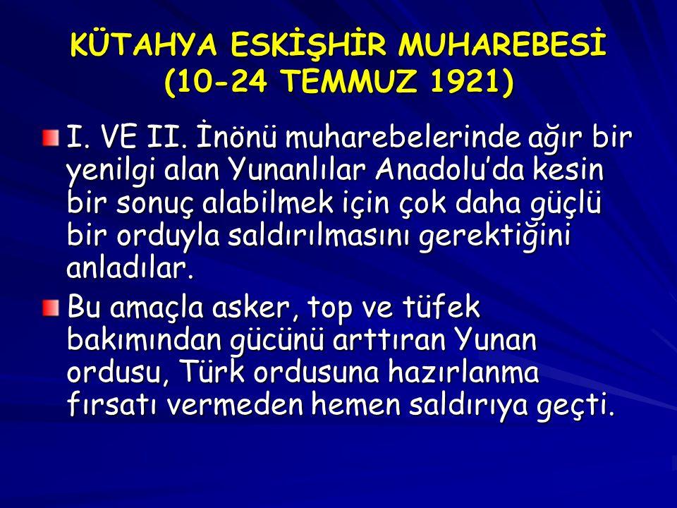 KÜTAHYA ESKİŞHİR MUHAREBESİ (10-24 TEMMUZ 1921) I. VE II. İnönü muharebelerinde ağır bir yenilgi alan Yunanlılar Anadolu'da kesin bir sonuç alabilmek