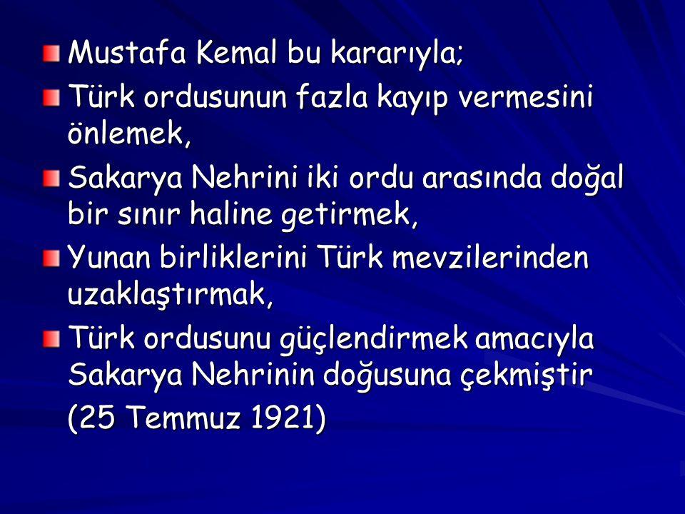 Mustafa Kemal bu kararıyla; Türk ordusunun fazla kayıp vermesini önlemek, Sakarya Nehrini iki ordu arasında doğal bir sınır haline getirmek, Yunan bir