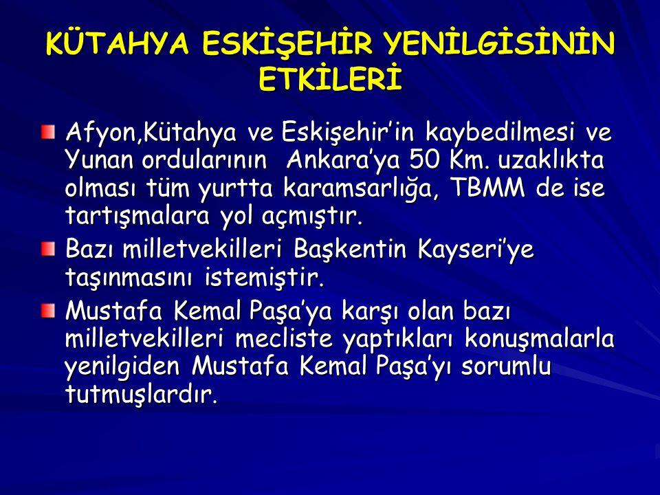 KÜTAHYA ESKİŞEHİR YENİLGİSİNİN ETKİLERİ Afyon,Kütahya ve Eskişehir'in kaybedilmesi ve Yunan ordularının Ankara'ya 50 Km. uzaklıkta olması tüm yurtta k