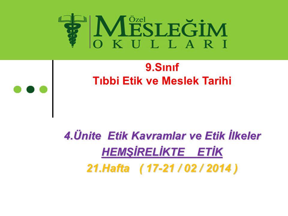 9.Sınıf Tıbbi Etik ve Meslek Tarihi 4.Ünite Etik Kavramlar ve Etik İlkeler HEMŞİRELİKTE ETİK 21.Hafta ( 17-21 / 02 / 2014 )