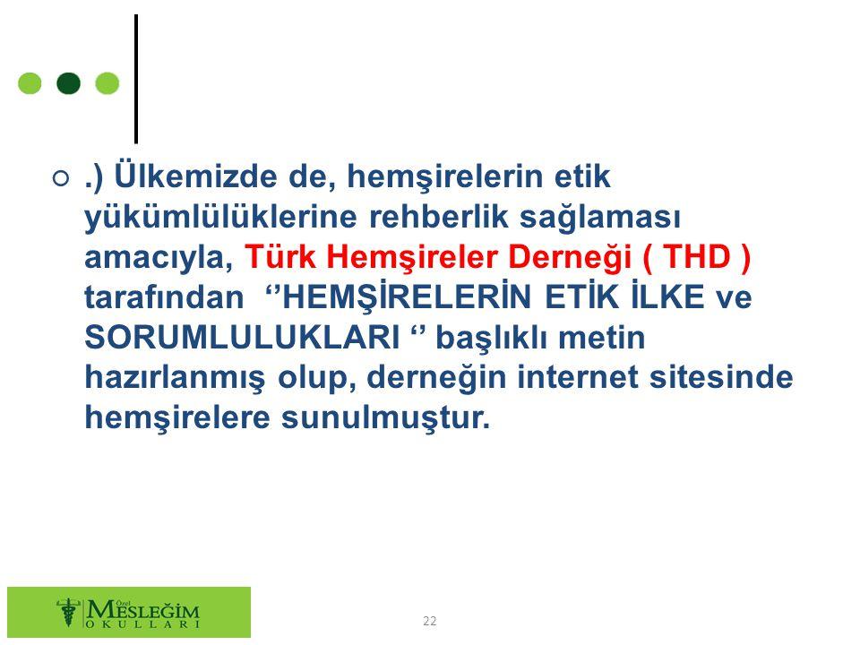○.) Ülkemizde de, hemşirelerin etik yükümlülüklerine rehberlik sağlaması amacıyla, Türk Hemşireler Derneği ( THD ) tarafından ''HEMŞİRELERİN ETİK İLKE ve SORUMLULUKLARI '' başlıklı metin hazırlanmış olup, derneğin internet sitesinde hemşirelere sunulmuştur.