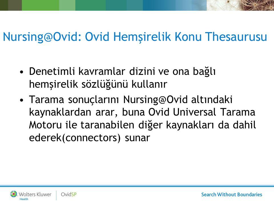 Nursing@Ovid: Ovid Hemşirelik Konu Thesaurusu Denetimli kavramlar dizini ve ona bağlı hemşirelik sözlüğünü kullanır Tarama sonuçlarını Nursing@Ovid altındaki kaynaklardan arar, buna Ovid Universal Tarama Motoru ile taranabilen diğer kaynakları da dahil ederek(connectors) sunar