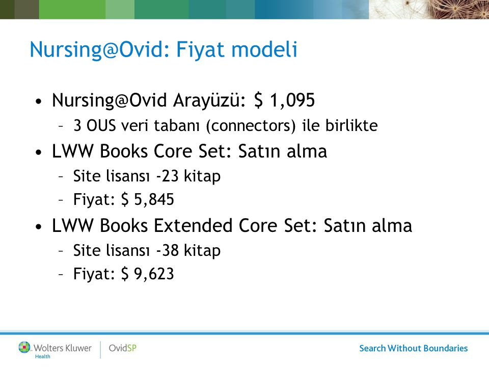 Nursing@Ovid: Fiyat modeli Nursing@Ovid Arayüzü: $ 1,095 –3 OUS veri tabanı (connectors) ile birlikte LWW Books Core Set: Satın alma –Site lisansı -23 kitap –Fiyat: $ 5,845 LWW Books Extended Core Set: Satın alma –Site lisansı -38 kitap –Fiyat: $ 9,623