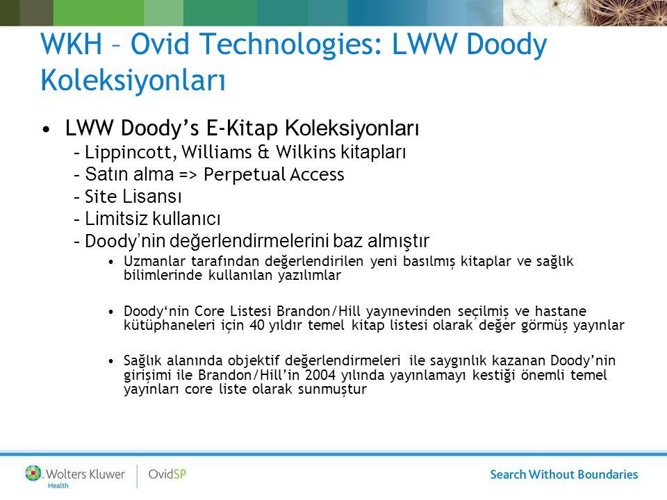 WKH – Ovid Technologies: LWW Doody Koleksiyonları LWW Doody's E-Kitap Koleksiyonları - Lippincott, Williams & Wilkins kitapları - Satın alma => Perpetual Access - Site Lisansı - Limitsiz kullanıcı - Doody 'nin değerlendirmelerini baz almıştır Uzmanlar tarafından değerlendirilen yeni basılmış kitaplar ve sağlık bilimlerinde kullanılan yazılımlar Doody'nin Core Listesi Brandon/Hill yayınevinden seçilmiş ve hastane kütüphaneleri için 40 yıldır temel kitap listesi olarak değer görmüş yayınlar Sağlık alanında objektif değerlendirmeleri ile saygınlık kazanan Doody'nin girişimi ile Brandon/Hill'in 2004 yılında yayınlamayı kestiği önemli temel yayınları core liste olarak sunmuştur