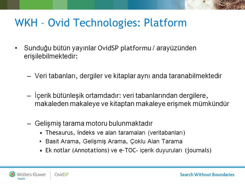 WKH – Ovid Technologies: Platform Sunduğu bütün yayınlar OvidSP platform u / arayüzünden erişilebilmektedir : –Veri tabanları, dergiler ve kitaplar aynı anda taranabilmektedir –İçerik bütünleşik ortamdadır : veri tabanlarından dergilere, makaleden makaleye ve kitaptan makaleye erişmek mümkündür –Gelişmiş tarama motoru bulunmaktadır Thesaurus, inde ks ve alan taramaları (veritabanları ) Basit Arama, Gelişmiş Arama, Çoklu Alan Tarama Ek notlar (Annotations) ve e-TOC - içerik duyuruları (journals)