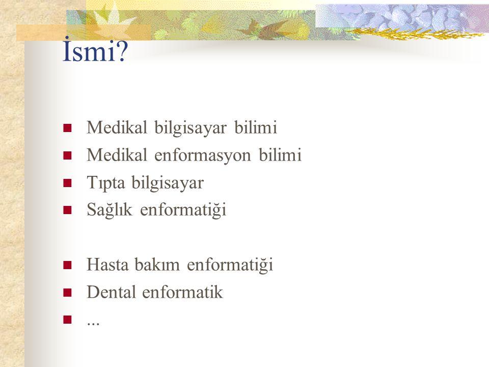 İsmi? Medikal bilgisayar bilimi Medikal enformasyon bilimi Tıpta bilgisayar Sağlık enformatiği Hasta bakım enformatiği Dental enformatik...