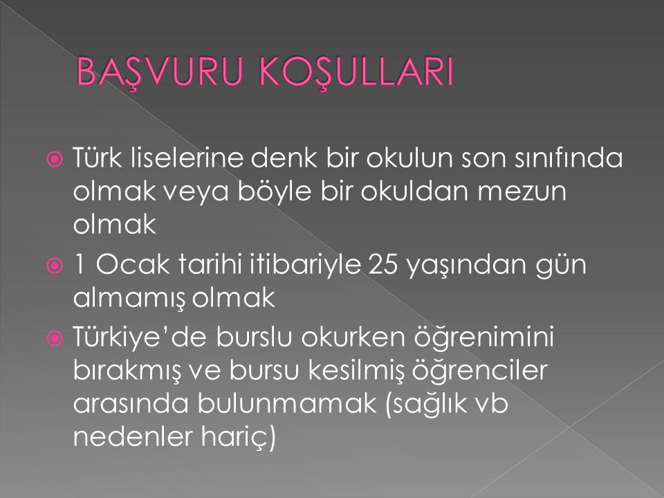  Türk liselerine denk bir okulun son sınıfında olmak veya böyle bir okuldan mezun olmak  1 Ocak tarihi itibariyle 25 yaşından gün almamış olmak  Türkiye'de burslu okurken öğrenimini bırakmış ve bursu kesilmiş öğrenciler arasında bulunmamak (sağlık vb nedenler hariç)