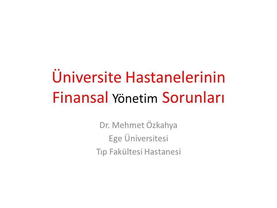 Üniversite Hastanelerinin Finansal Yönetim Sorunları Dr. Mehmet Özkahya Ege Üniversitesi Tıp Fakültesi Hastanesi