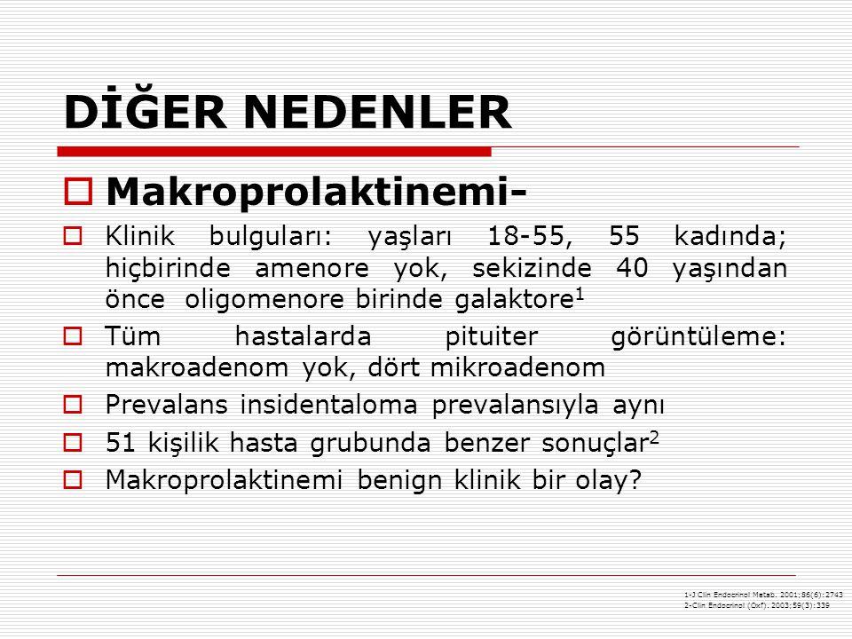DİĞER NEDENLER  Makroprolaktinemi-  Klinik bulguları: yaşları 18-55, 55 kadında; hiçbirinde amenore yok, sekizinde 40 yaşından önce oligomenore birinde galaktore 1  Tüm hastalarda pituiter görüntüleme: makroadenom yok, dört mikroadenom  Prevalans insidentaloma prevalansıyla aynı  51 kişilik hasta grubunda benzer sonuçlar 2  Makroprolaktinemi benign klinik bir olay.
