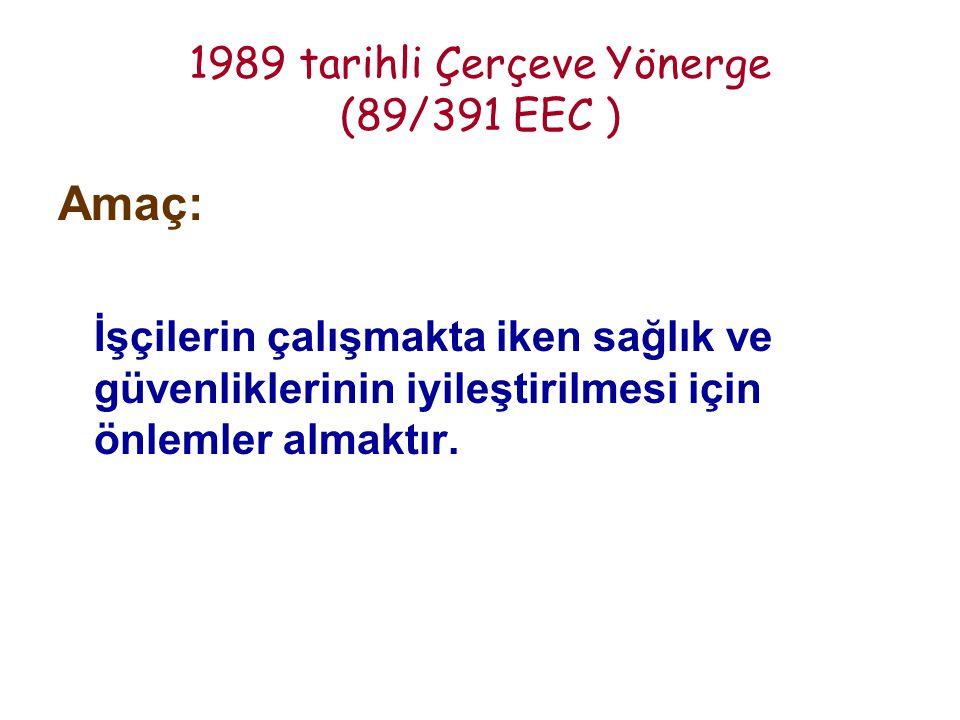 1989 tarihli Çerçeve Yönerge (89/391 EEC ) Amaç: İşçilerin çalışmakta iken sağlık ve güvenliklerinin iyileştirilmesi için önlemler almaktır.