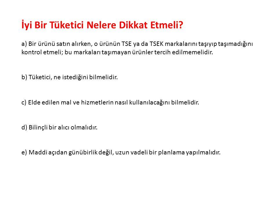 İyi Bir Tüketici Nelere Dikkat Etmeli? a) Bir ürünü satın alırken, o ürünün TSE ya da TSEK markalarını taşıyıp taşımadığını kontrol etmeli; bu markala