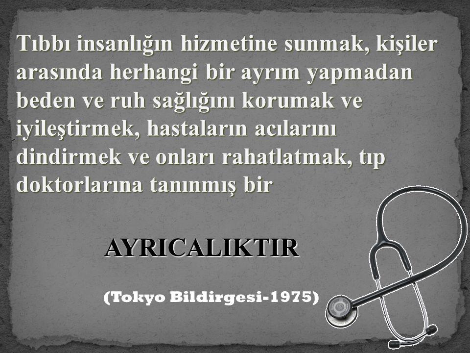 Tıbbı insanlığın hizmetine sunmak, kişiler arasında herhangi bir ayrım yapmadan beden ve ruh sağlığını korumak ve iyileştirmek, hastaların acılarını dindirmek ve onları rahatlatmak, tıp doktorlarına tanınmış bir AYRICALIKTIR (Tokyo Bildirgesi-1975)