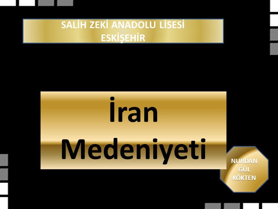 SALİH ZEKİ ANADOLU LİSESİ ESKİŞEHİR NURDAN GÜL KÖKTEN İran Medeniyeti