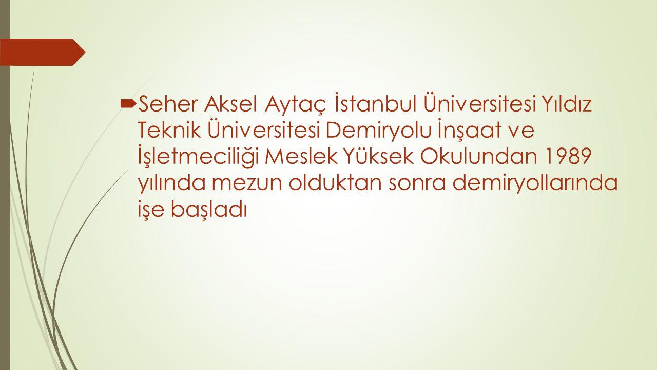  Seher Aksel Aytaç İstanbul Üniversitesi Yıldız Teknik Üniversitesi Demiryolu İnşaat ve İşletmeciliği Meslek Yüksek Okulundan 1989 yılında mezun oldu