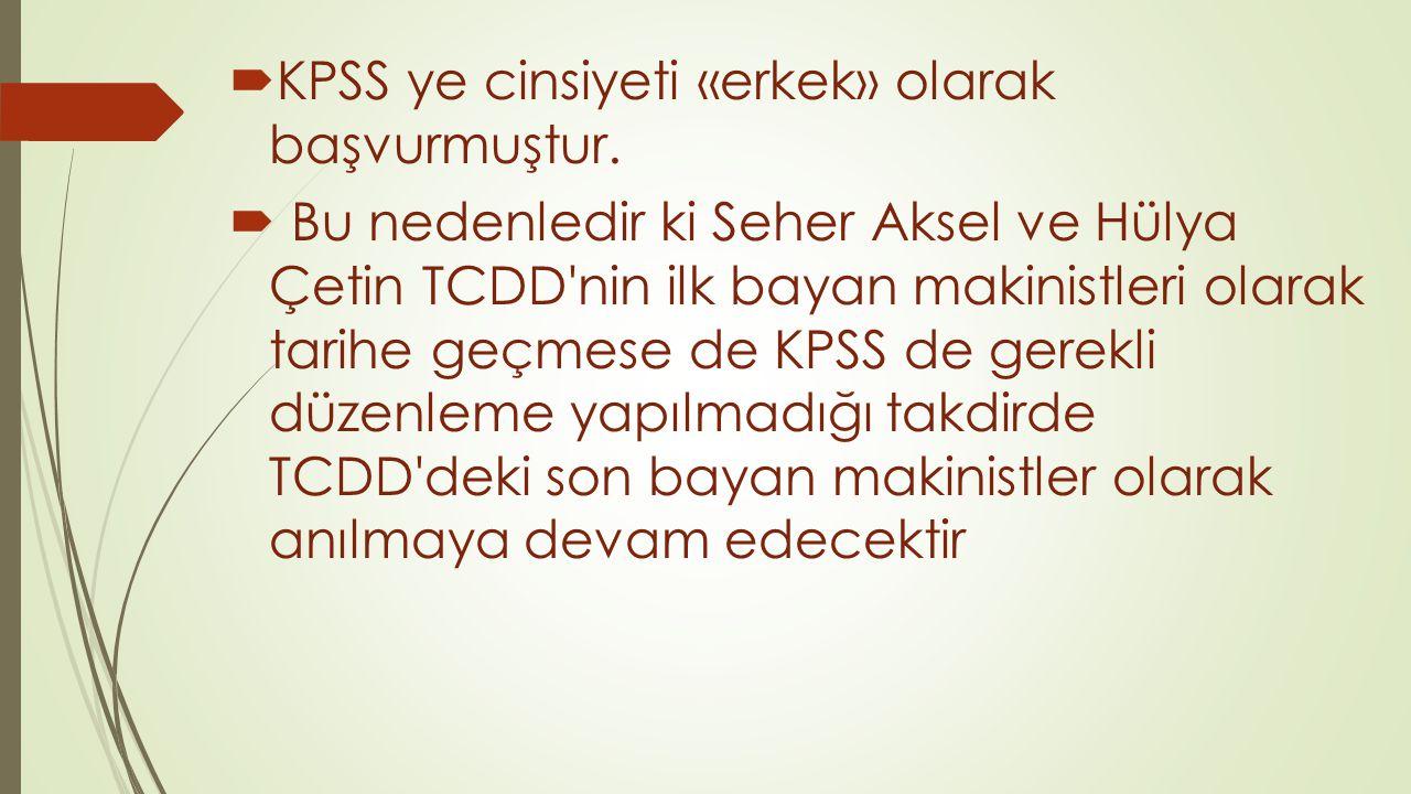  KPSS ye cinsiyeti «erkek» olarak başvurmuştur.  Bu nedenledir ki Seher Aksel ve Hülya Çetin TCDD'nin ilk bayan makinistleri olarak tarihe geçmese d