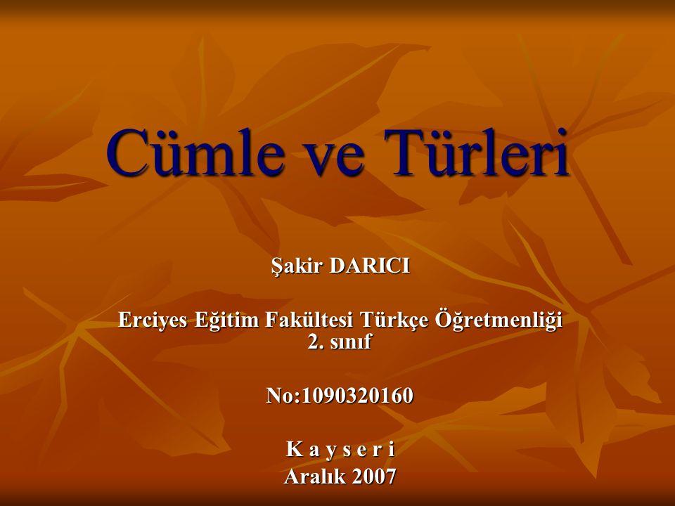 Cümle ve Türleri Şakir DARICI Erciyes Eğitim Fakültesi Türkçe Öğretmenliği 2. sınıf No:1090320160 K a y s e r i Aralık 2007