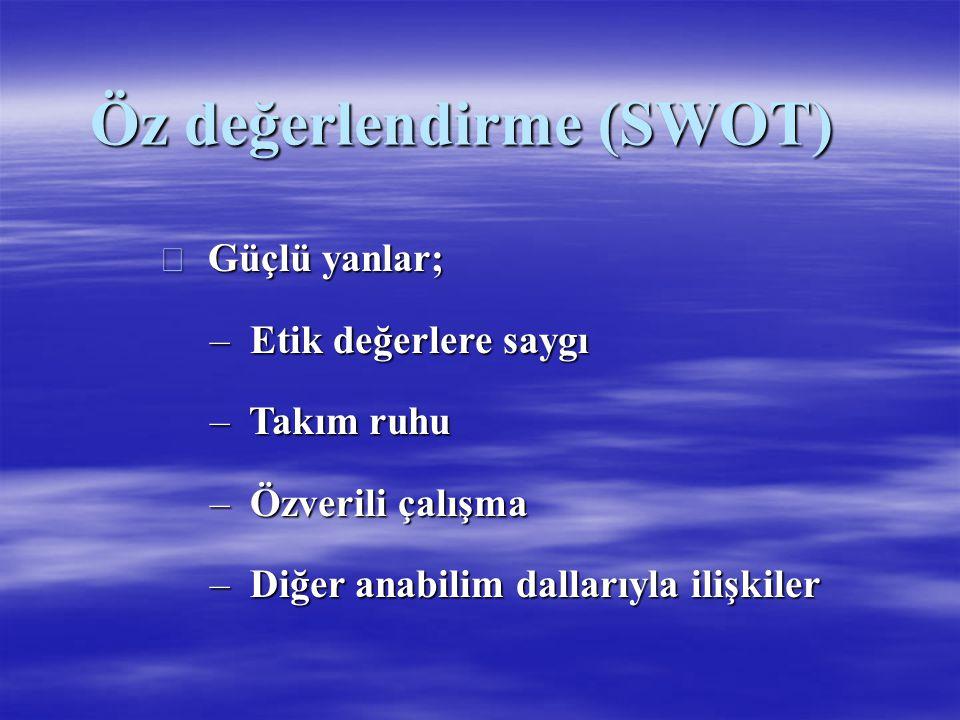 Öz değerlendirme (SWOT)  Güçlü yanlar; – Etik değerlere saygı – Takım ruhu – Özverili çalışma – Diğer anabilim dallarıyla ilişkiler