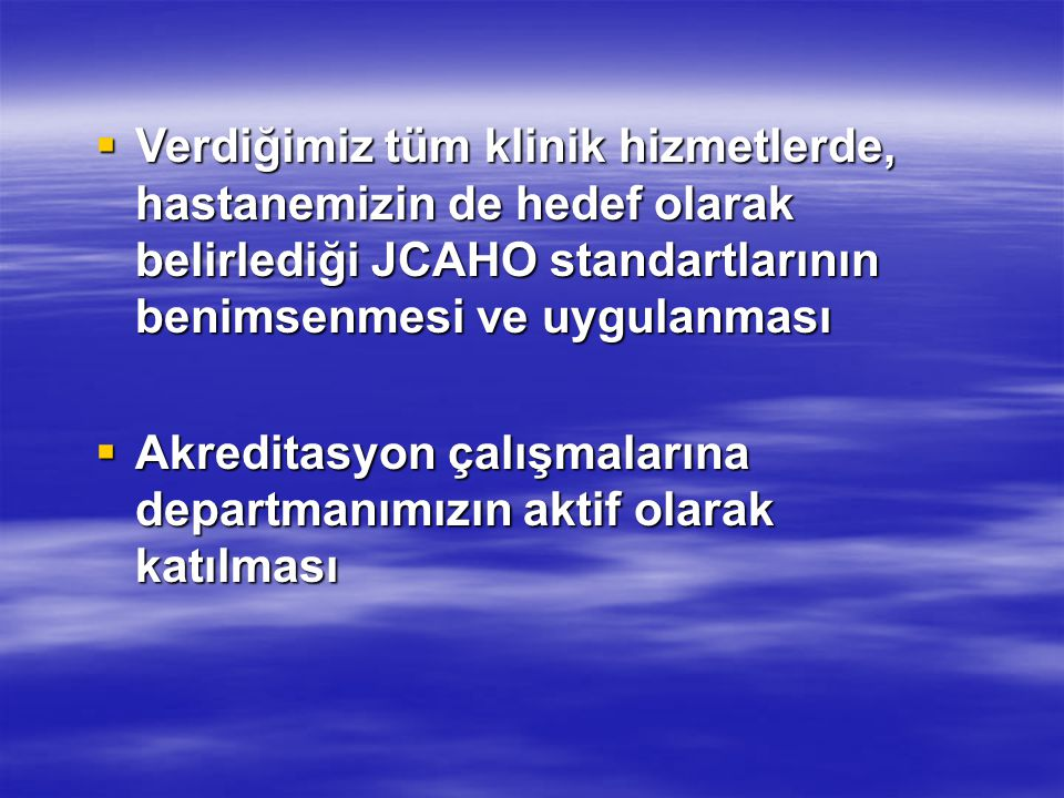  Verdiğimiz tüm klinik hizmetlerde, hastanemizin de hedef olarak belirlediği JCAHO standartlarının benimsenmesi ve uygulanması  Akreditasyon çalışma